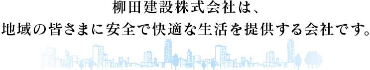 柳田建設株式会社は、地域の皆さまに安全で快適な生活を提供する会社です。